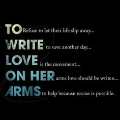 To Write Love On Her Arms. Seek comfort and and love for those who you know are suffering. If you're not aware of TWLOHA, research it! Figure out ways that you will be able to be there for those who inflict pain on themselves as the last resort. We are better than what we settle for.
