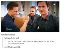 Don't try to arm wrestle Thor. LOVE LOVE LOVE!!!!!!!! Their faces...you should YouTube it! It's worth it...Pardon the language.
