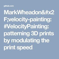 MarkWheadon/velocity-painting: #VelocityPainting: patterning 3D prints by modulating the print speed