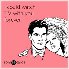 I could watch TV with you forever