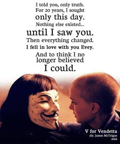 """I told you, only truth. For 20 years, I south only this day. Nothing else existed... until I saw you. Then everything changed. I fell in love with you Evey. And to think I no longer believed I could."" V for Vendetta movie quote guy maskes natalie portman"