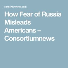 How Fear of Russia Misleads Americans – Consortiumnews