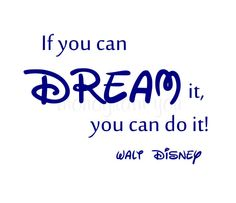 """My favorite Walt Disney quote: 'If you can dream it, you can do it."""""""
