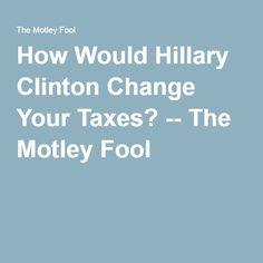 How Would Hillary Clinton Change Your Taxes? -- The Motley Fool
