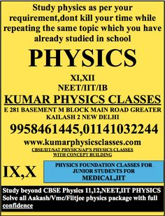 Study physics as per your requirement,dont kill your time while repeating the same topic which you have already studied in school PHYSICS  XI,XII NEET/IIT/IB KUMAR PHYSICS CLASSES E 281 BASEMENT M BLOCK MAIN ROAD GREATER KAILASH 2 NEW DELHI  9958461445,01141032244 www.kumarphysicsclasses.com CBSE/IIT/SAT PHYSICS/AP'S PHYSICS CLASSES WITH CONCEPT BUILDING