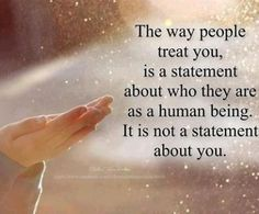 The way people treat you, is a testament about who they are as a human being. It is not a statement about you.
