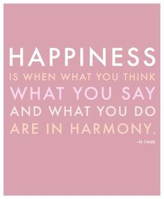 happiness is when what you think what you say and what you do are in harmony