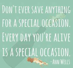 """Don't ever save anything for a special occasion. Everyday you're alive is a special occasion."" ~ Ann Wells"