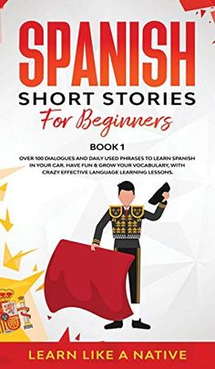 Spanish Short Stories For Beginners Book 1: Over 100 Dialogues And Daily Used Phrases To Learn Spanish In Your Car. Have Fun & Grow Your Vocabulary, .