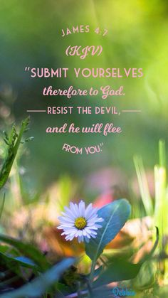 ~James 4:7~ (KJV). Submit yourselves therefore to God. Resist the devil, and he will flee from you.
