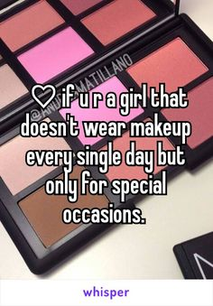 ♡if u r a girl that doesn't wear makeup every single day but only for special occasions.