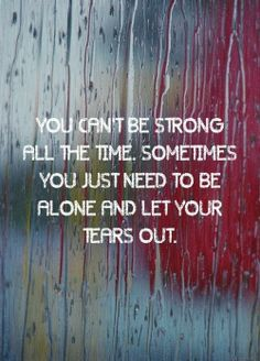 You can't be strong all the time. Sometimes you just need to be alone and let your tears out