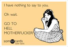 Funny Breakup Ecard: I have nothing to say to you. Oh wait. GO TO HELL MOTHERFUCKER!