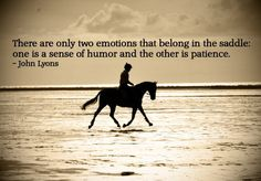 """There are only two emotions that belong in the saddle: one is a sense of humor and the other is patience."" -John Lyons"
