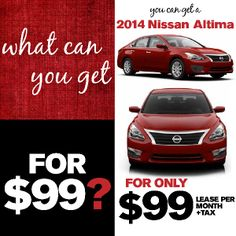What Can you Get For $99?Lease a NEW 2014 Nissan Altima 2.5 S!