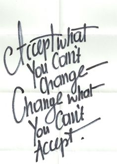 Accept what you can´t change. Change what you can't accept.