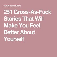 281 Gross-As-Fuck Stories That Will Make You Feel Better About Yourself
