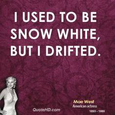 I used to be Snow White, but I drifted --Mae West