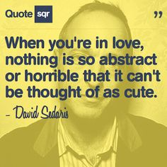 When you're in love, nothing is so abstract or horrible that it can't be thought of as cute. - David Sedaris #quotesqr