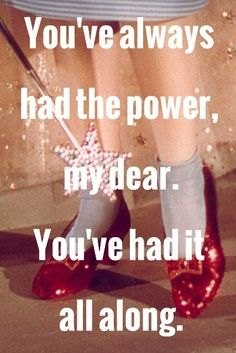 """Wizard of Oz: """"You've always had the power my dear. You've had it all along."""" From Glenda the Good Witch to Dorothy"""