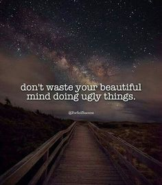 Don't waste your beautiful mind doing ugly things
