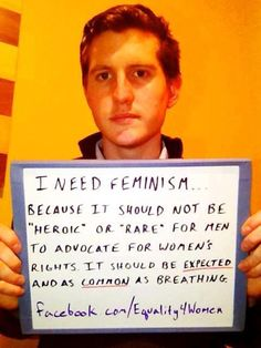 """I need feminism... because it should not be 'heroic' or 'rare' for men to advocate for women's rights. It should be EXPECTED and as COMMON as breathing."""