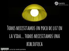 Todos necesitamos un poco de luz en la vida... todos necesitamos una biblioteca