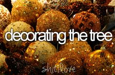 decorating the tree and house and everything!