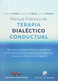 Manual práctico de terapia dialéctico conductual : ejercicios prácticos de TDC para aprendizaje de mindfulness, eficacia interpersonal, regulación emocional y tolerancia a la angustia / Matthew McKay, Jeffrey C. Wood, Jeffrey Brantley