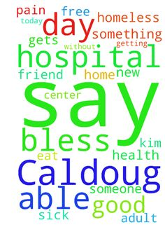 Please say a prayer for Caldoug that God will bless - Please say a prayer for Caldoug that God will bless him with a good pain free day today at his new adult day health center and be able eat something without getting sick. Please say a prayer for his friend Kim who is in the hospital that someone will be able to help her get into her own home and not be homeless when she gets out of the hospital.  Posted at: https://prayerrequest.com/t/xdR #pray #prayer #request #prayerrequest
