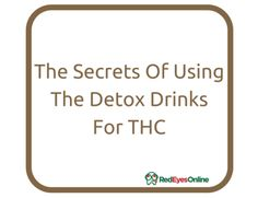 The Secrets Of Using The Detox Drinks For THC From RedEyesOnline.com