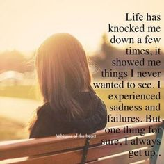 Life has knocked me down a few times, it showed me things I never wanted to see. I experienced sadness and failures. But one thing for sure, I always get up. ~ Anonymous