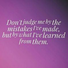Yes! But alas, all they see is the mistake and they define me by it.