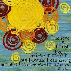 I believe in Christ like I believe in the sun - not because I can see it, but by it I can see everything else. - C. S. Lewis