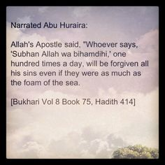 Whoever says, 'Subhan Allahi wa bihamdihi,' one hundred times a day, will be forgiven all his sins even if they were as much as the foam of the sea. [Bukhari Vol 8] Hadith