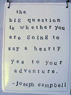 The big question is whether you are going to say a hearty yes to your adventure