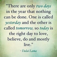 In other words, yesterday is gone. Tomorrow is  not here yet. Live for today. Today is all we have. AC