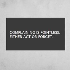 Complaining is pointless. Either act or forget.