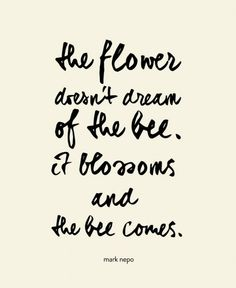 it blossoms and the bee comes // mark nepo