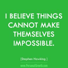 I believe things cannot make themselves impossible. ~Stephen Hawking https://www.personalgrowth.com/