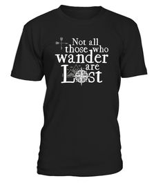 .      The Not All Those Who Wander Are Lost Shirt is perfect for any wanderlust that loves to travel and get lost in the world. Perfect for hikers, campers, day trippers, climbers, or anyone that just loves the outdoors.   This makes a perfect gift for birthdays, Christmas, Father's day, or Mother's day.