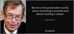 """Discover Vaclav Havel famous and rare quotes. Share Vaclav Havel quotations about lying, responsibility and heart. """"We live in the postmodern world, where everything..."""""""