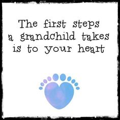 The first steps a grandchild takes is to your heart.