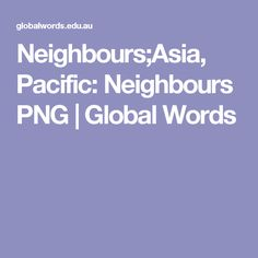Neighbours;Asia, Pacific: Neighbours PNG | Global Words