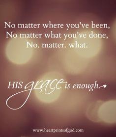 No. Matter. What. HIS grace is enough~<3 www.facebook.com/heartprintsofgod