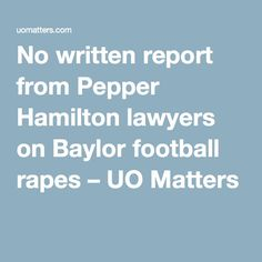 No written report from Pepper Hamilton lawyers on Baylor football rapes – UO Matters