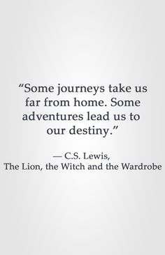 """""""Some journeys take us far from home. Some adventures lead us to our destiny."""" -C.S. Lewis, The Lion, the Witch and the Wardrobe Destiny Quotes, Faith Quotes, True Quotes, Book Quotes, Words Quotes, Wise Words, Sayings, Quotes Quotes, Strong Quotes"""