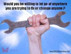 You can't fix or change anyone else. So let go!