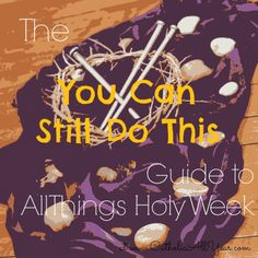 """The """"You Can Still Do This"""" Guide to All Things Holy Week-- Realistic Ideas for Observing Holy Week with Little Ones"""