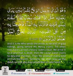 Quran's Lesson - Surah Al-A'raf 7, Verse 57, Part 8 And it is He Who sends the winds as heralds of glad tidings, going before His Mercy (rain). Till when they have carried a heavy-laden cloud, We drive it to a land that is dead, then We cause water (rain) to descend thereon. Then We produce every kind of fruit therewith. Similarly, We shall raise up the dead, so that you may remember or take heed. [Al-Quran 7:57] #DarussalamPublishers #AyatOfTheDay #Quran #VersesOfQuran